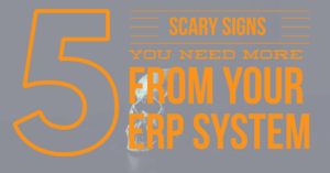 5 Scary Signs You Need MORE From Your ERP System